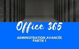 Office 365 - Administration avancée-  Partie 1 Office 365
